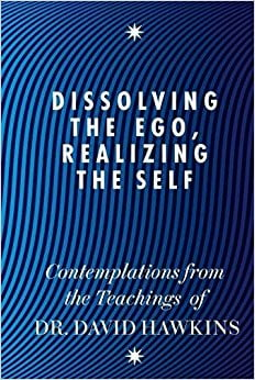 Dissolving the Ego, Realizing the Self - David R. Hawkins